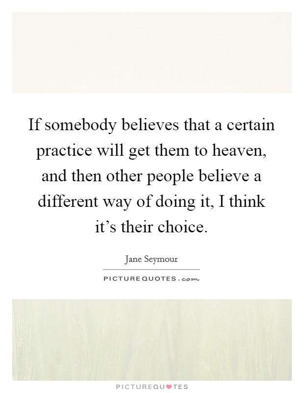If somebody believes that a certain practice will get them to heaven, and then other people believe a different way of doing it, I think it's their choice Picture Quote #1