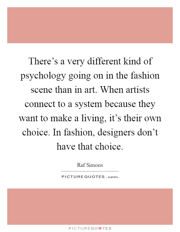 There's a very different kind of psychology going on in the fashion scene than in art. When artists connect to a system because they want to make a living, it's their own choice. In fashion, designers don't have that choice Picture Quote #1