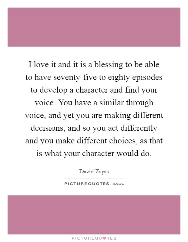 I love it and it is a blessing to be able to have seventy-five to eighty episodes to develop a character and find your voice. You have a similar through voice, and yet you are making different decisions, and so you act differently and you make different choices, as that is what your character would do Picture Quote #1