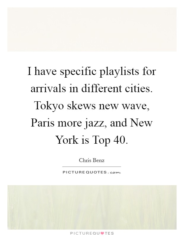 I have specific playlists for arrivals in different cities. Tokyo skews new wave, Paris more jazz, and New York is Top 40 Picture Quote #1