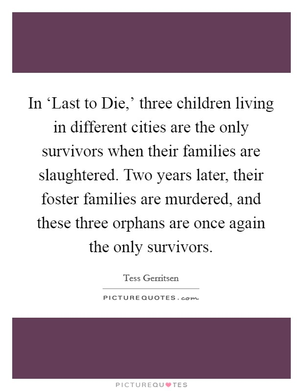 In 'Last to Die,' three children living in different cities are the only survivors when their families are slaughtered. Two years later, their foster families are murdered, and these three orphans are once again the only survivors Picture Quote #1