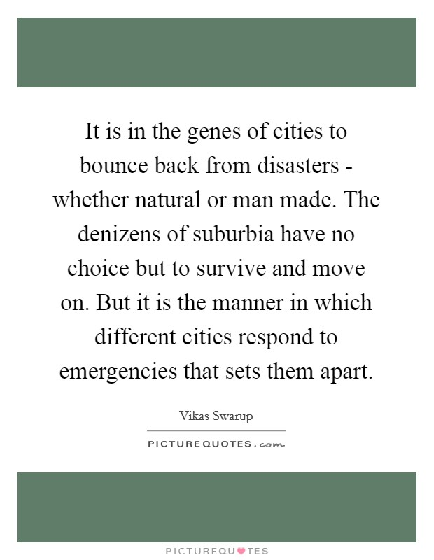It is in the genes of cities to bounce back from disasters - whether natural or man made. The denizens of suburbia have no choice but to survive and move on. But it is the manner in which different cities respond to emergencies that sets them apart Picture Quote #1