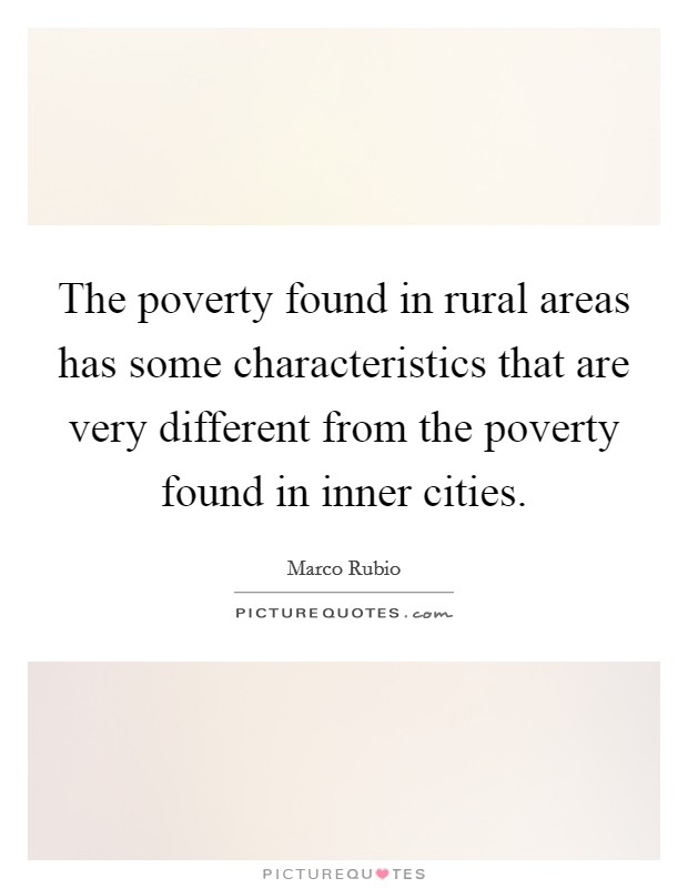 The poverty found in rural areas has some characteristics that are very different from the poverty found in inner cities Picture Quote #1