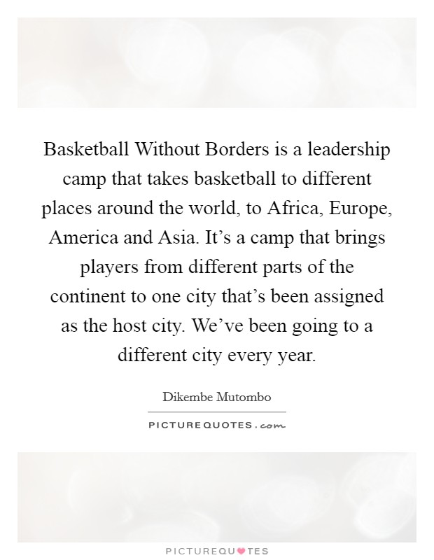 Basketball Without Borders is a leadership camp that takes basketball to different places around the world, to Africa, Europe, America and Asia. It's a camp that brings players from different parts of the continent to one city that's been assigned as the host city. We've been going to a different city every year Picture Quote #1