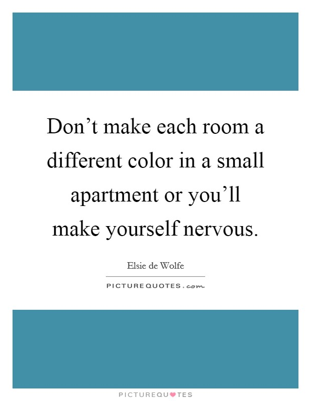 Don't make each room a different color in a small apartment or you'll make yourself nervous Picture Quote #1