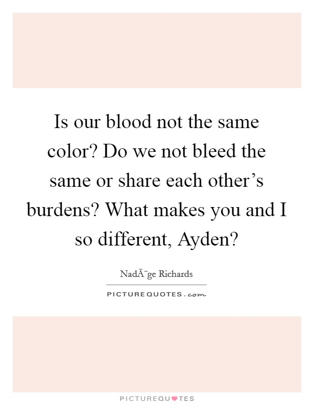 Is our blood not the same color? Do we not bleed the same or share each other's burdens? What makes you and I so different, Ayden? Picture Quote #1