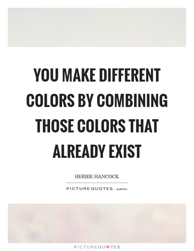 You make different colors by combining those colors that already exist Picture Quote #1