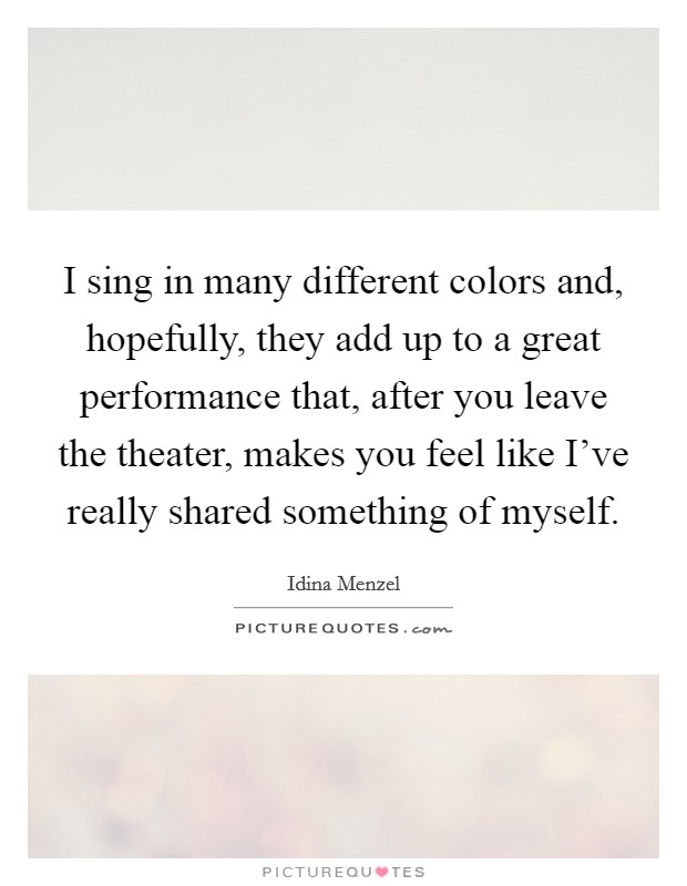 I sing in many different colors and, hopefully, they add up to a great performance that, after you leave the theater, makes you feel like I've really shared something of myself. Picture Quote #1