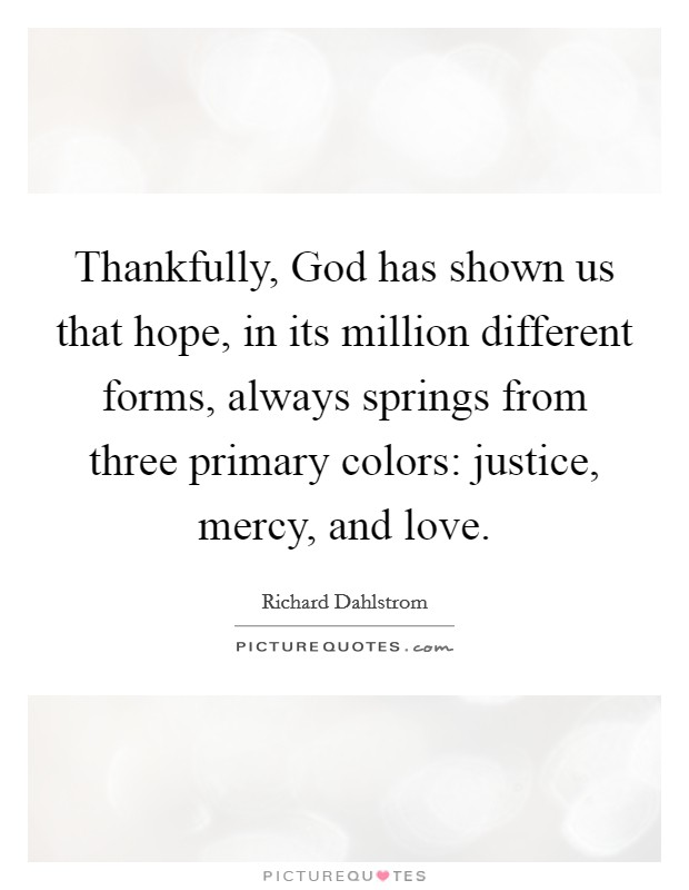 Thankfully, God has shown us that hope, in its million different forms, always springs from three primary colors: justice, mercy, and love Picture Quote #1