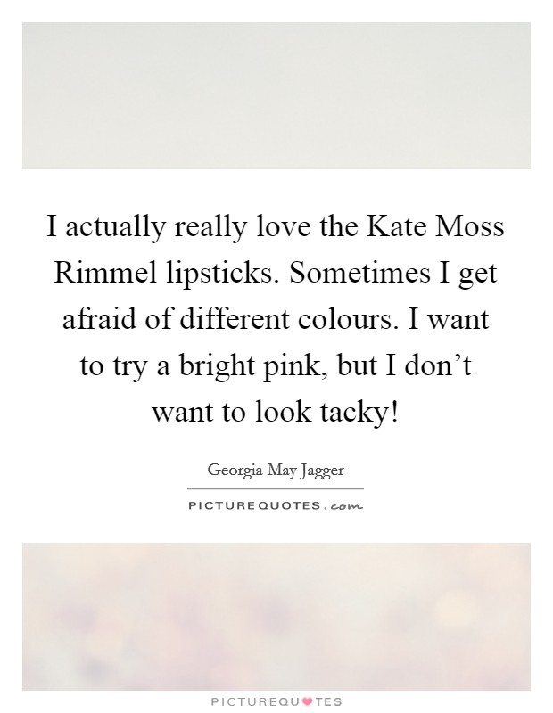 I actually really love the Kate Moss Rimmel lipsticks. Sometimes I get afraid of different colours. I want to try a bright pink, but I don't want to look tacky! Picture Quote #1