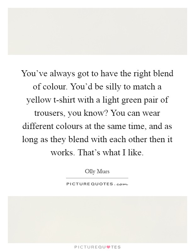 You've always got to have the right blend of colour. You'd be silly to match a yellow t-shirt with a light green pair of trousers, you know? You can wear different colours at the same time, and as long as they blend with each other then it works. That's what I like Picture Quote #1