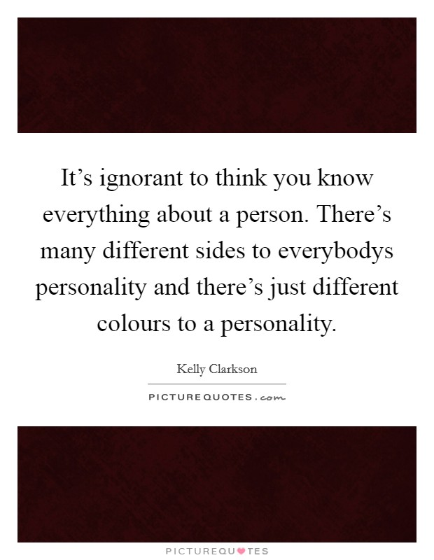 It's ignorant to think you know everything about a person. There's many different sides to everybodys personality and there's just different colours to a personality Picture Quote #1
