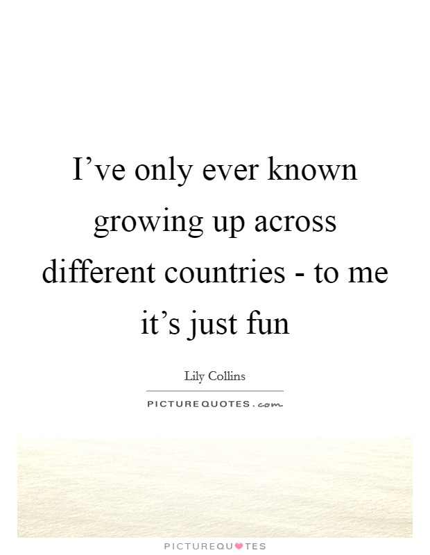 I've only ever known growing up across different countries - to me it's just fun Picture Quote #1