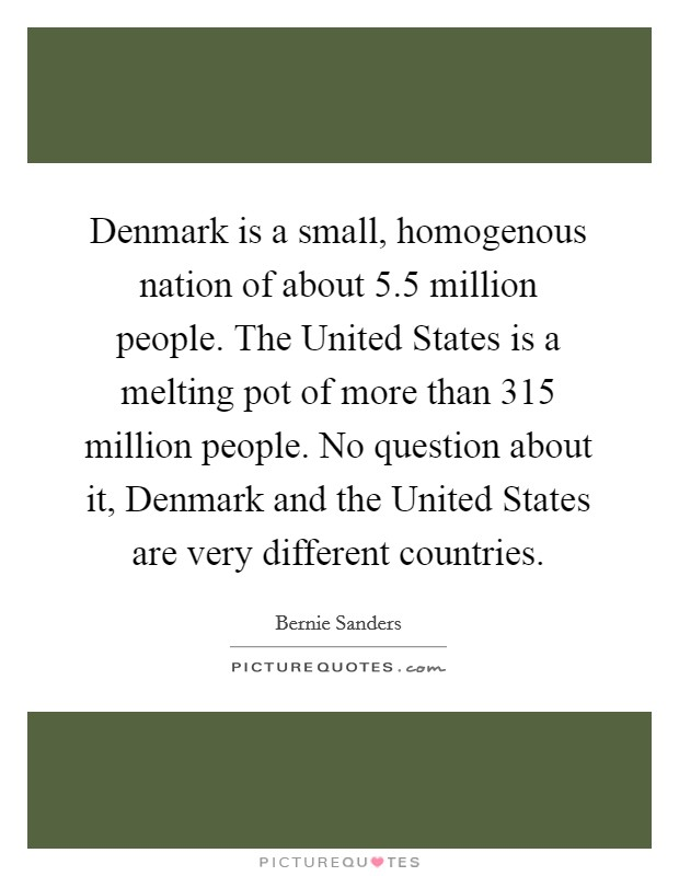 Denmark is a small, homogenous nation of about 5.5 million people. The United States is a melting pot of more than 315 million people. No question about it, Denmark and the United States are very different countries Picture Quote #1