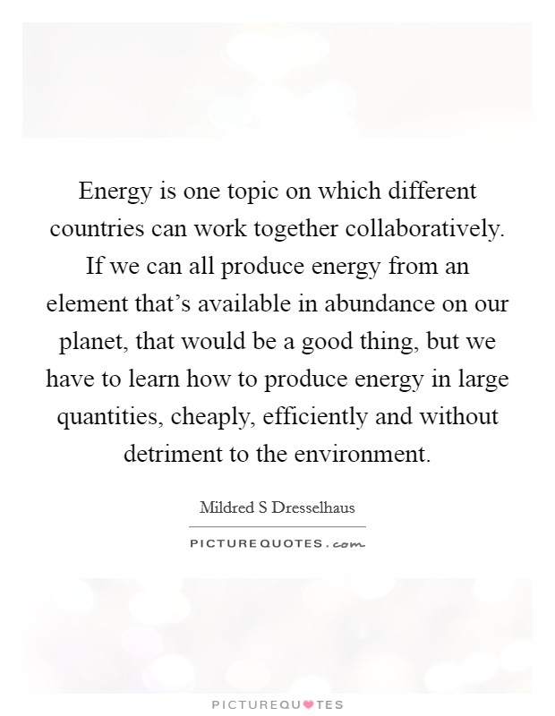 Energy is one topic on which different countries can work together collaboratively. If we can all produce energy from an element that's available in abundance on our planet, that would be a good thing, but we have to learn how to produce energy in large quantities, cheaply, efficiently and without detriment to the environment Picture Quote #1