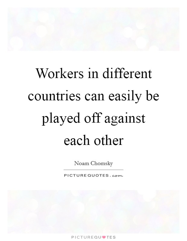 Workers in different countries can easily be played off against each other Picture Quote #1