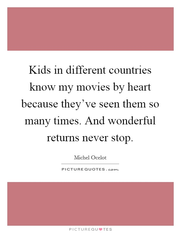 Kids in different countries know my movies by heart because they've seen them so many times. And wonderful returns never stop. Picture Quote #1