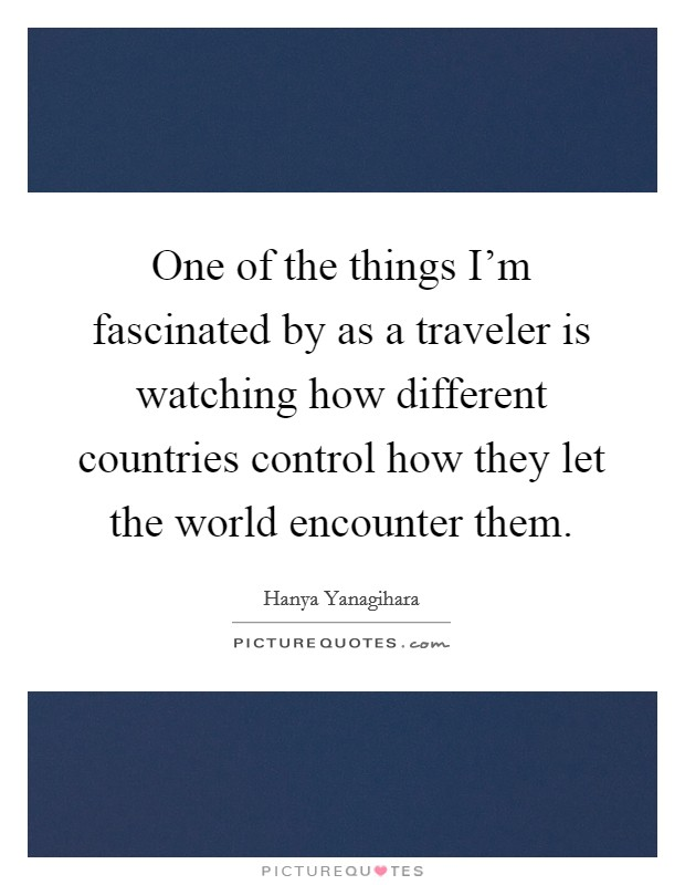 One of the things I'm fascinated by as a traveler is watching how different countries control how they let the world encounter them Picture Quote #1