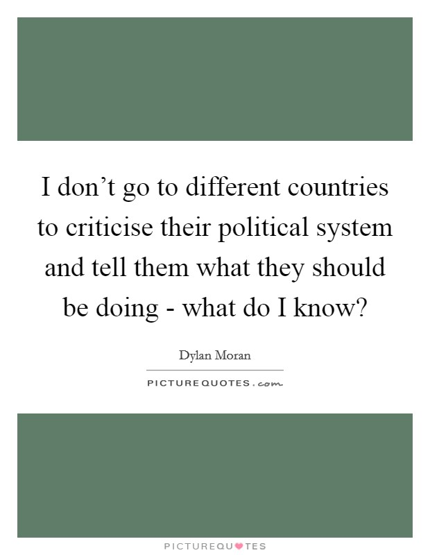 I don't go to different countries to criticise their political system and tell them what they should be doing - what do I know? Picture Quote #1