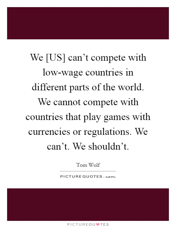 We [US] can't compete with low-wage countries in different parts of the world. We cannot compete with countries that play games with currencies or regulations. We can't. We shouldn't Picture Quote #1
