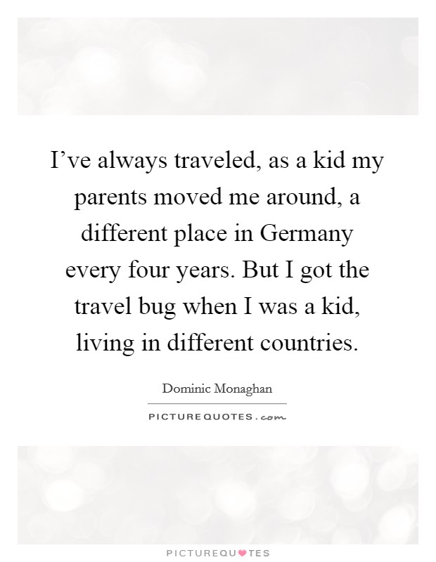 I've always traveled, as a kid my parents moved me around, a different place in Germany every four years. But I got the travel bug when I was a kid, living in different countries Picture Quote #1