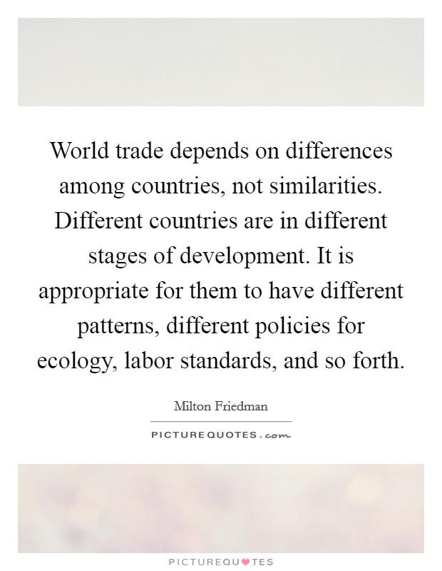 World trade depends on differences among countries, not similarities. Different countries are in different stages of development. It is appropriate for them to have different patterns, different policies for ecology, labor standards, and so forth Picture Quote #1
