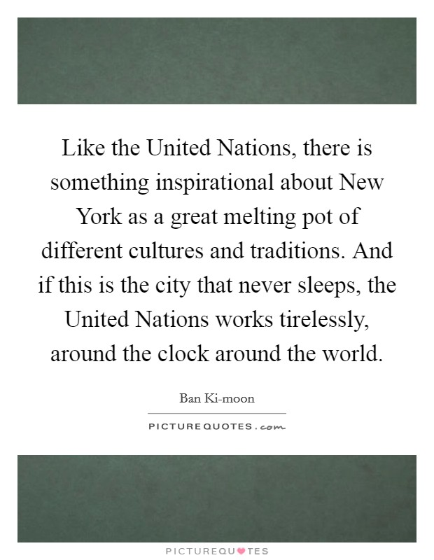 Like the United Nations, there is something inspirational about New York as a great melting pot of different cultures and traditions. And if this is the city that never sleeps, the United Nations works tirelessly, around the clock around the world Picture Quote #1