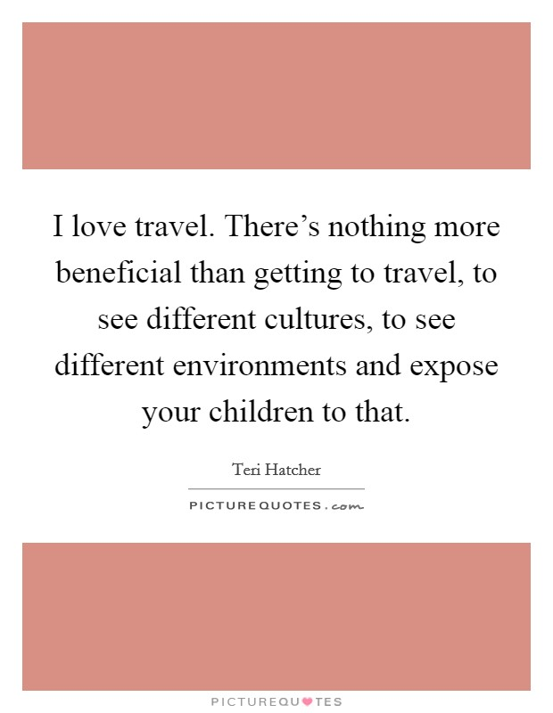 I love travel. There's nothing more beneficial than getting to travel, to see different cultures, to see different environments and expose your children to that Picture Quote #1