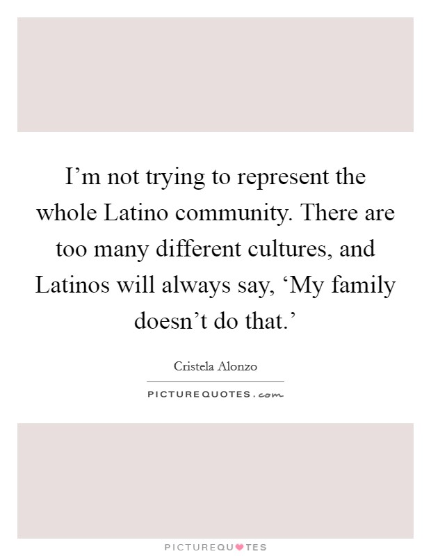 I'm not trying to represent the whole Latino community. There are too many different cultures, and Latinos will always say, 'My family doesn't do that.' Picture Quote #1