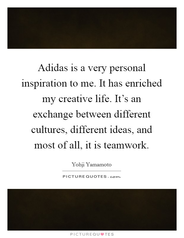 Adidas is a very personal inspiration to me. It has enriched my creative life. It's an exchange between different cultures, different ideas, and most of all, it is teamwork Picture Quote #1