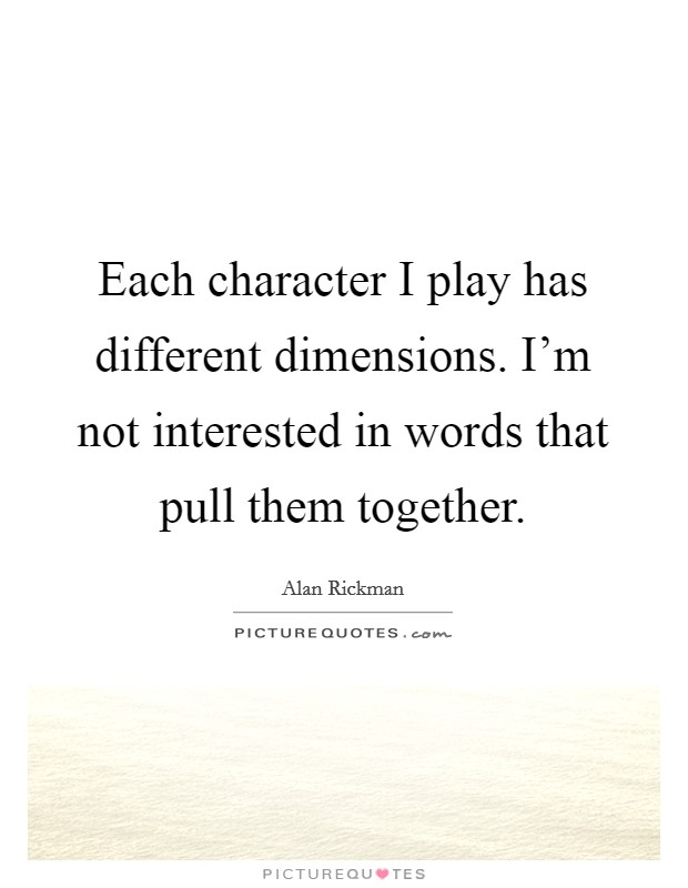 Each character I play has different dimensions. I'm not interested in words that pull them together Picture Quote #1
