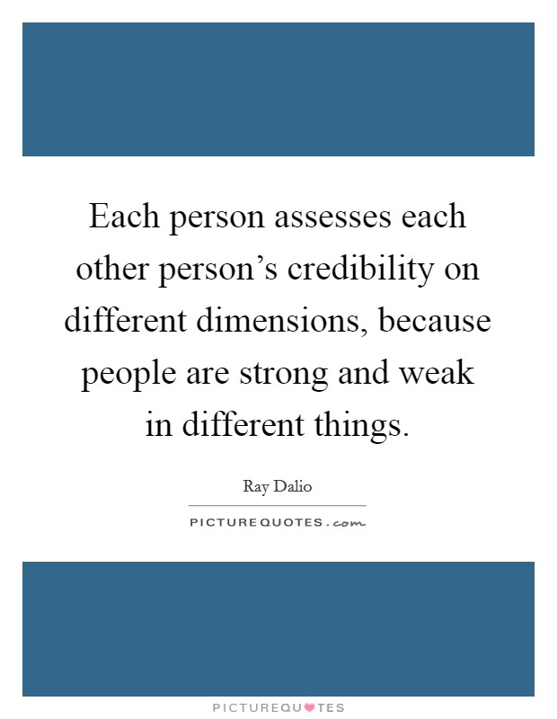 Each person assesses each other person's credibility on different dimensions, because people are strong and weak in different things Picture Quote #1