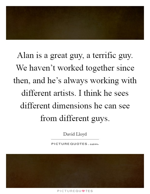 Alan is a great guy, a terrific guy. We haven't worked together since then, and he's always working with different artists. I think he sees different dimensions he can see from different guys Picture Quote #1