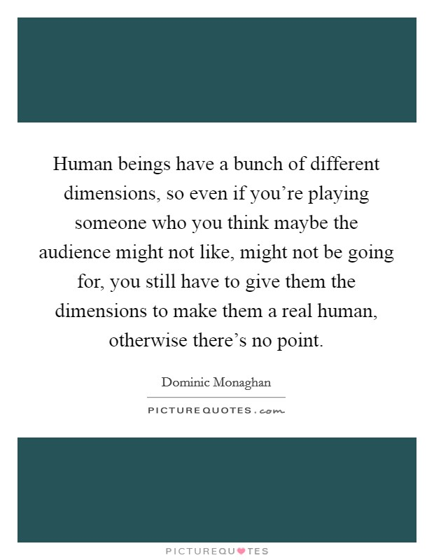 Human beings have a bunch of different dimensions, so even if you're playing someone who you think maybe the audience might not like, might not be going for, you still have to give them the dimensions to make them a real human, otherwise there's no point Picture Quote #1