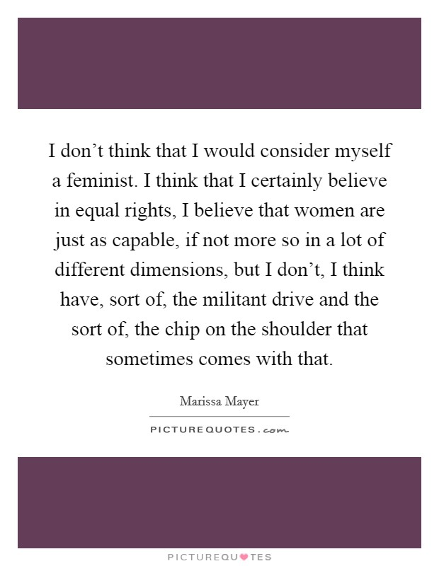 I don't think that I would consider myself a feminist. I think that I certainly believe in equal rights, I believe that women are just as capable, if not more so in a lot of different dimensions, but I don't, I think have, sort of, the militant drive and the sort of, the chip on the shoulder that sometimes comes with that Picture Quote #1
