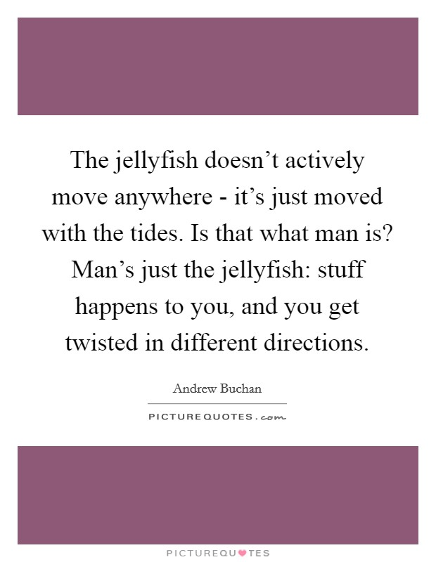 The jellyfish doesn't actively move anywhere - it's just moved with the tides. Is that what man is? Man's just the jellyfish: stuff happens to you, and you get twisted in different directions Picture Quote #1