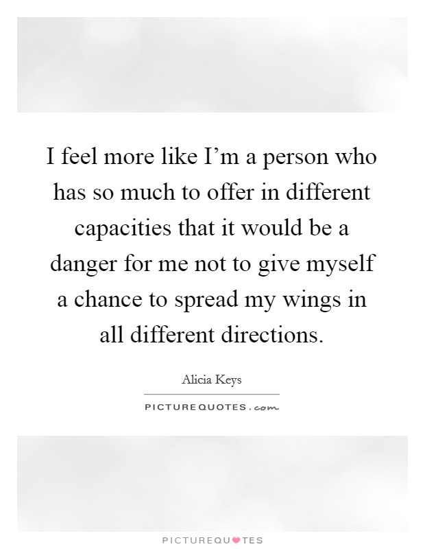 I feel more like I'm a person who has so much to offer in different capacities that it would be a danger for me not to give myself a chance to spread my wings in all different directions Picture Quote #1