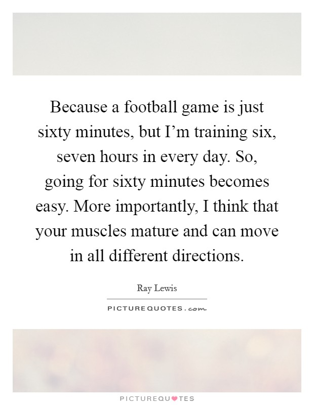 Because a football game is just sixty minutes, but I'm training six, seven hours in every day. So, going for sixty minutes becomes easy. More importantly, I think that your muscles mature and can move in all different directions Picture Quote #1