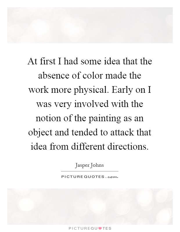 At first I had some idea that the absence of color made the work more physical. Early on I was very involved with the notion of the painting as an object and tended to attack that idea from different directions Picture Quote #1