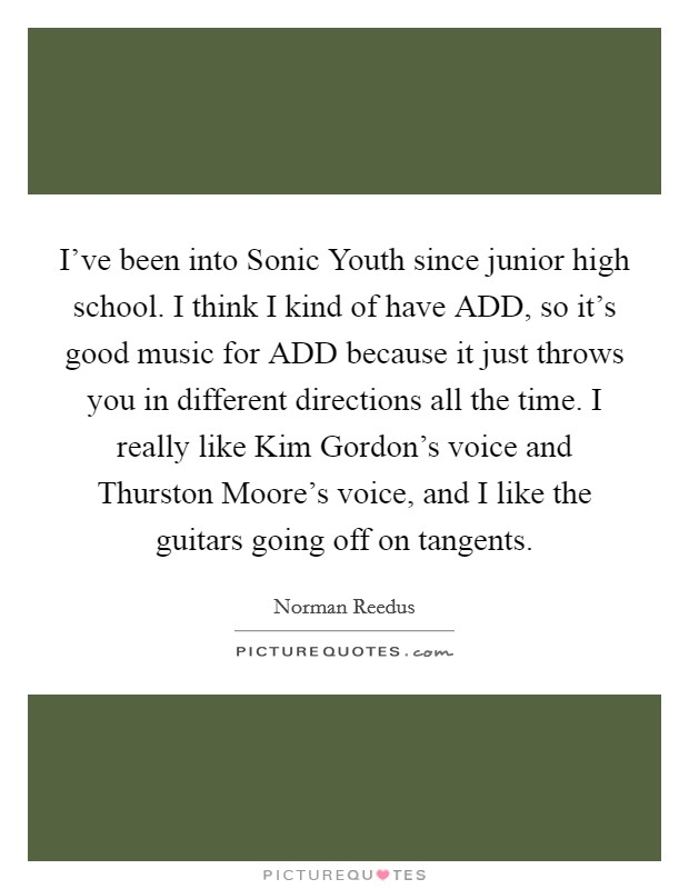 I've been into Sonic Youth since junior high school. I think I kind of have ADD, so it's good music for ADD because it just throws you in different directions all the time. I really like Kim Gordon's voice and Thurston Moore's voice, and I like the guitars going off on tangents Picture Quote #1
