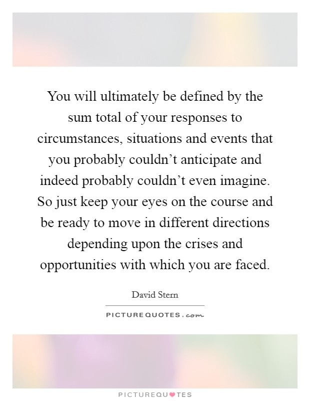 You will ultimately be defined by the sum total of your responses to circumstances, situations and events that you probably couldn't anticipate and indeed probably couldn't even imagine. So just keep your eyes on the course and be ready to move in different directions depending upon the crises and opportunities with which you are faced Picture Quote #1