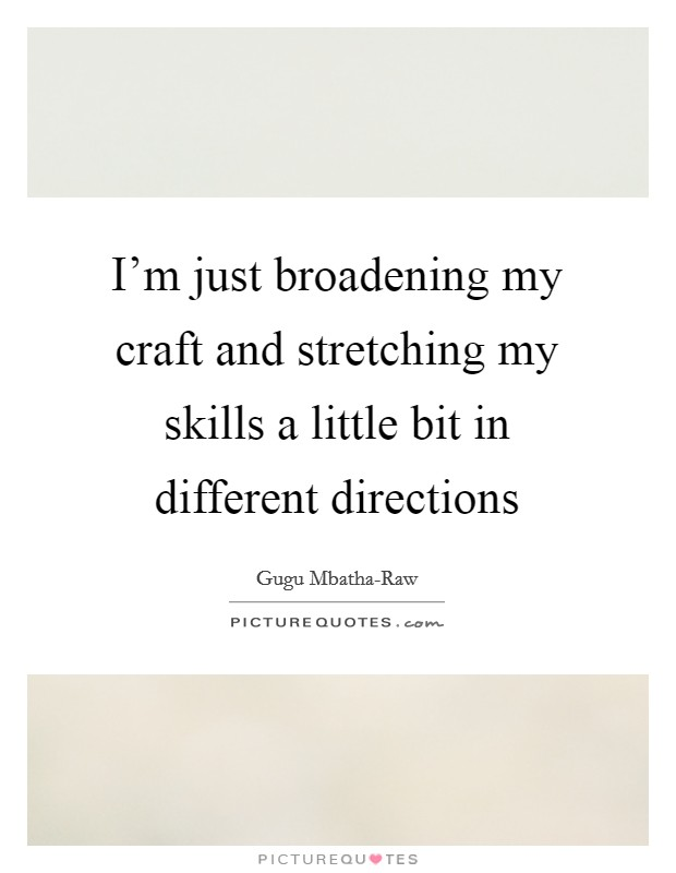 I'm just broadening my craft and stretching my skills a little bit in different directions Picture Quote #1