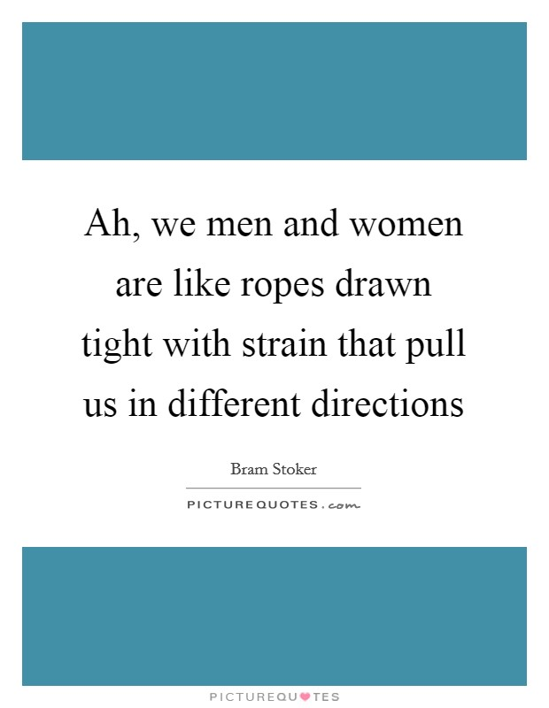 Ah, we men and women are like ropes drawn tight with strain that pull us in different directions Picture Quote #1