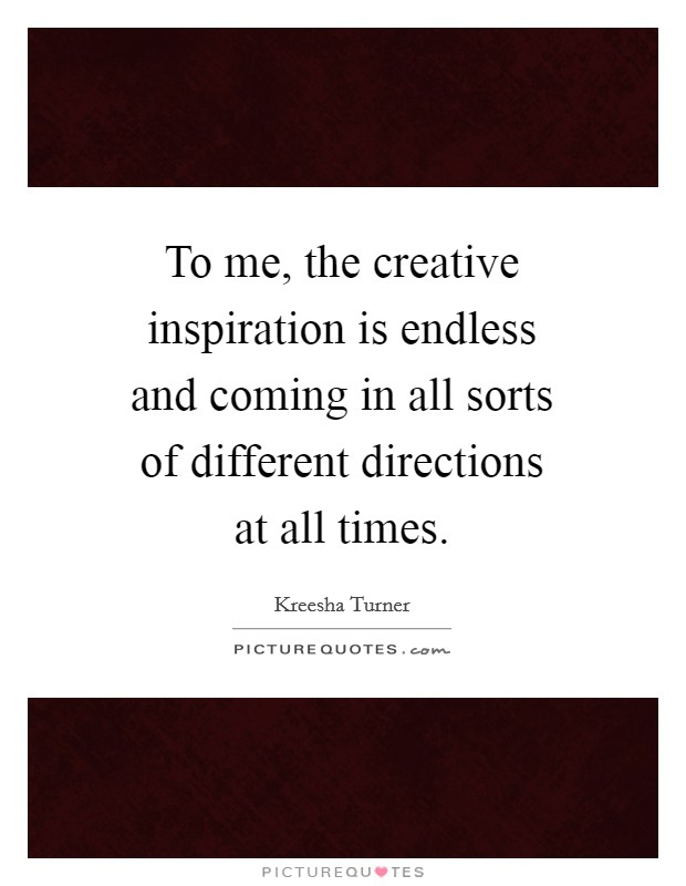 To me, the creative inspiration is endless and coming in all sorts of different directions at all times Picture Quote #1