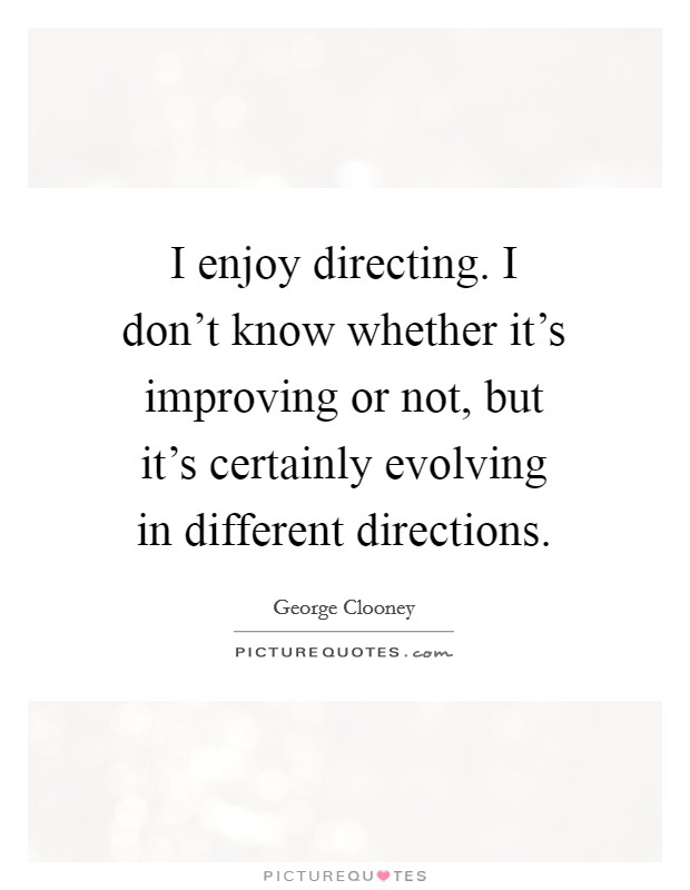 I enjoy directing. I don't know whether it's improving or not, but it's certainly evolving in different directions Picture Quote #1