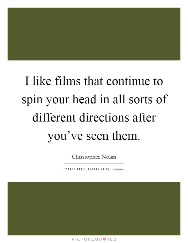 I like films that continue to spin your head in all sorts of different directions after you've seen them Picture Quote #1