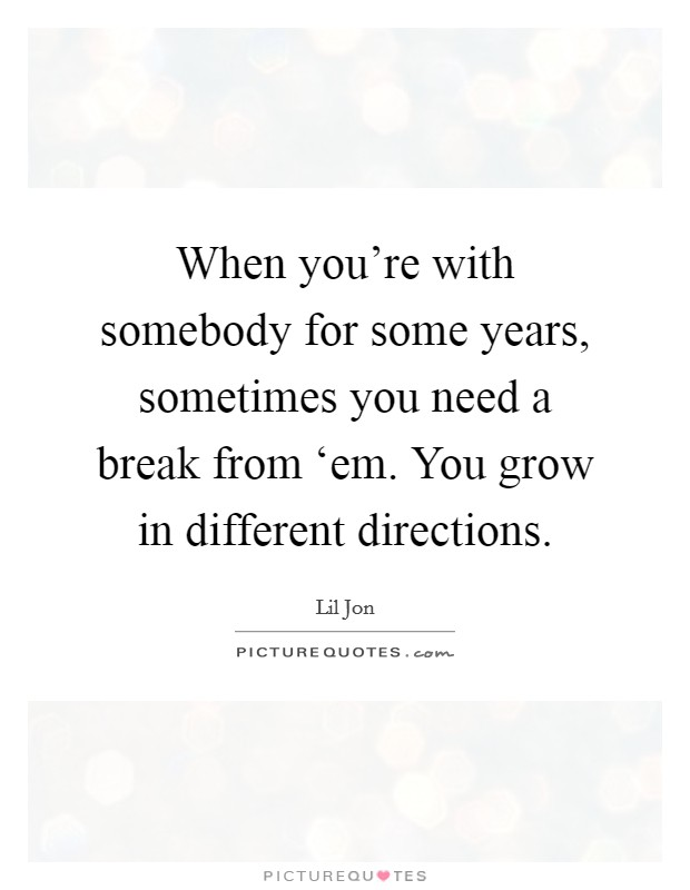 When you're with somebody for some years, sometimes you need a break from 'em. You grow in different directions Picture Quote #1