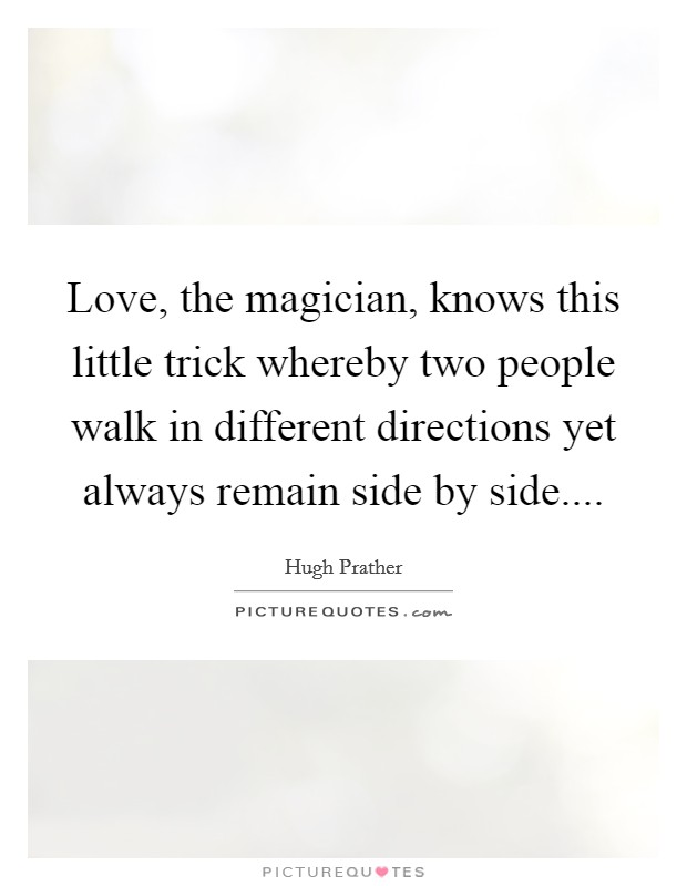 Love, the magician, knows this little trick whereby two people walk in different directions yet always remain side by side Picture Quote #1
