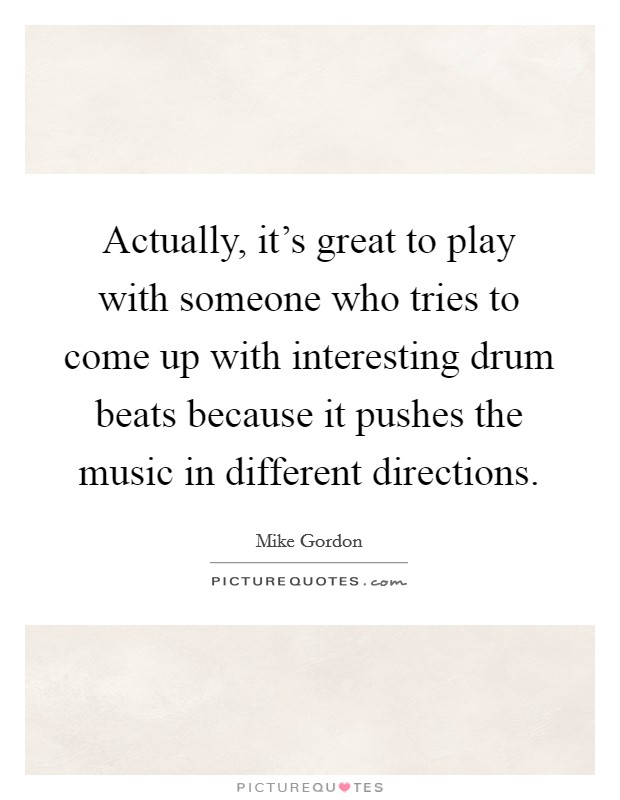 Actually, it's great to play with someone who tries to come up with interesting drum beats because it pushes the music in different directions Picture Quote #1