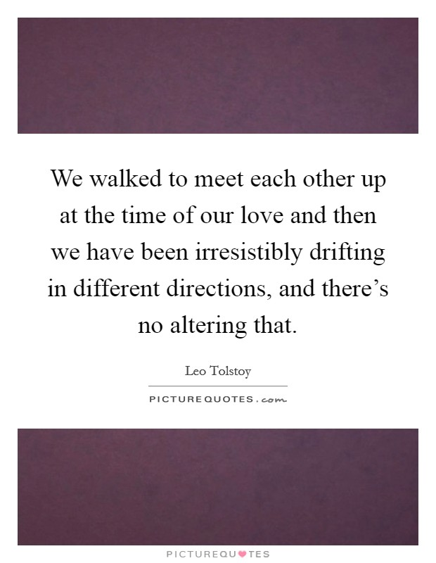 We walked to meet each other up at the time of our love and then we have been irresistibly drifting in different directions, and there's no altering that Picture Quote #1